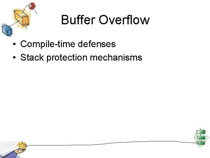 Buffer Overflow • Compile-time defenses • Stack protection mechanisms