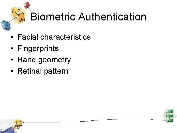 Biometric Authentication • • Facial characteristics Fingerprints Hand geometry Retinal pattern