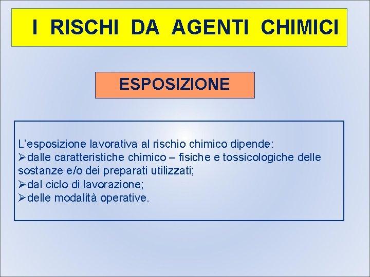 I RISCHI DA AGENTI CHIMICI ESPOSIZIONE L'esposizione lavorativa al rischio chimico dipende: Ødalle caratteristiche
