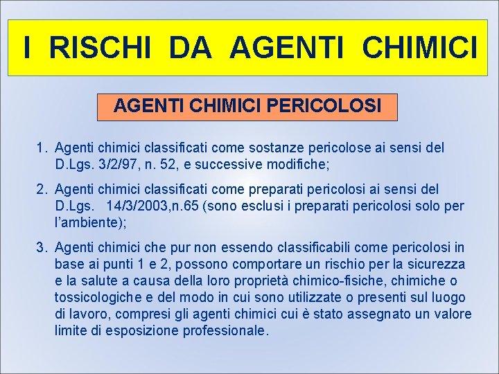 I RISCHI DA AGENTI CHIMICI PERICOLOSI 1. Agenti chimici classificati come sostanze pericolose ai