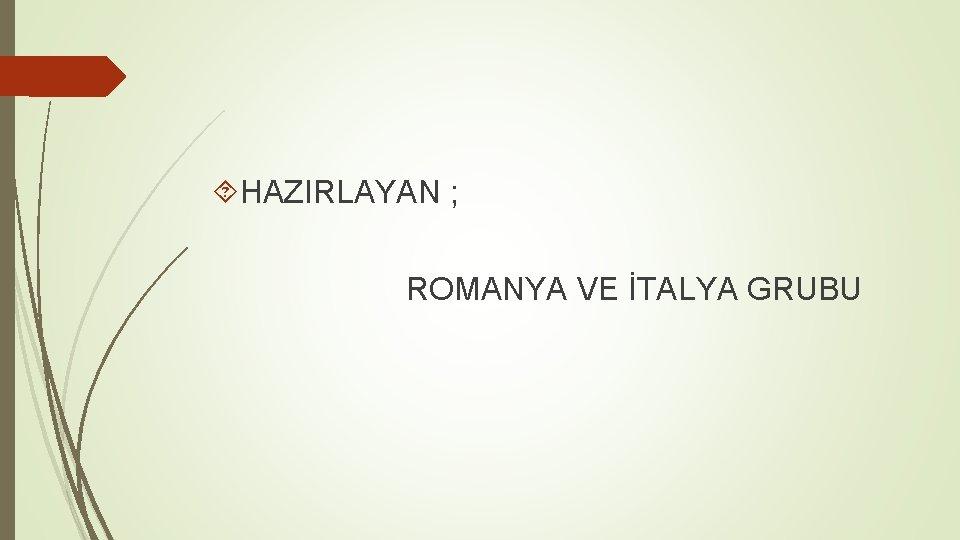 HAZIRLAYAN ; ROMANYA VE İTALYA GRUBU