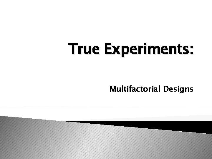 True Experiments: Multifactorial Designs