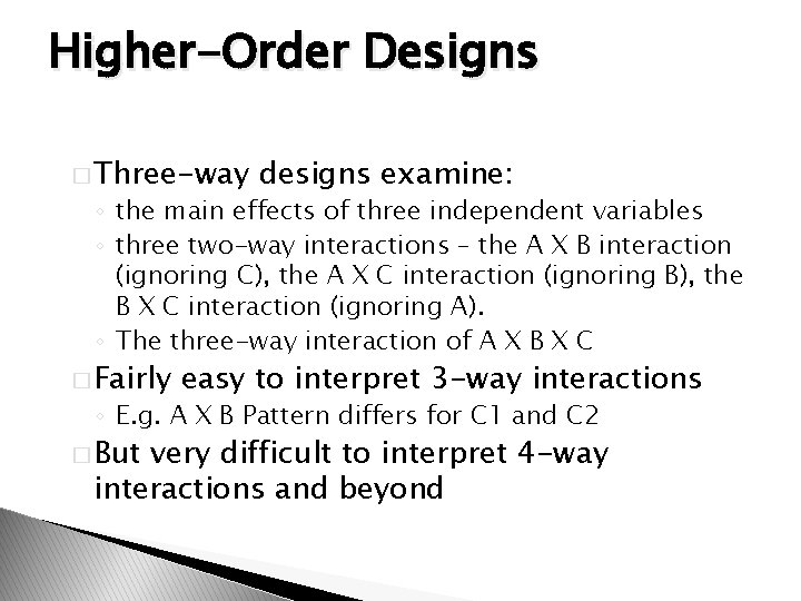 Higher-Order Designs � Three-way designs examine: ◦ the main effects of three independent variables