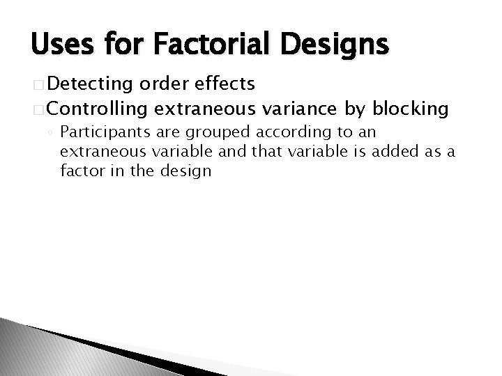 Uses for Factorial Designs � Detecting order effects � Controlling extraneous variance by blocking
