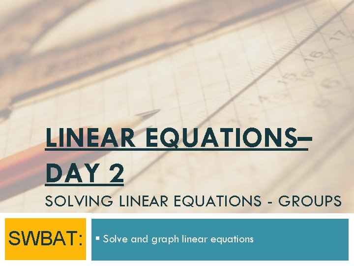 LINEAR EQUATIONS– DAY 2 SOLVING LINEAR EQUATIONS - GROUPS SWBAT: § Solve and graph