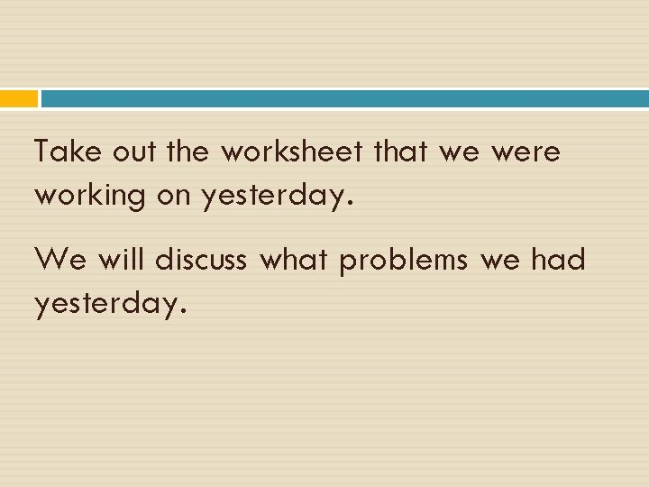 Take out the worksheet that we were working on yesterday. We will discuss what
