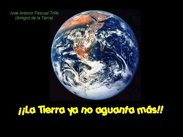 José Antonio Pascual Trillo (Amigos de la Tierra) ¡¡La Tierra ya no aguanta más!!