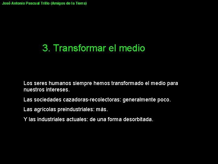 José Antonio Pascual Trillo (Amigos de la Tierra) 3. Transformar el medio Los seres