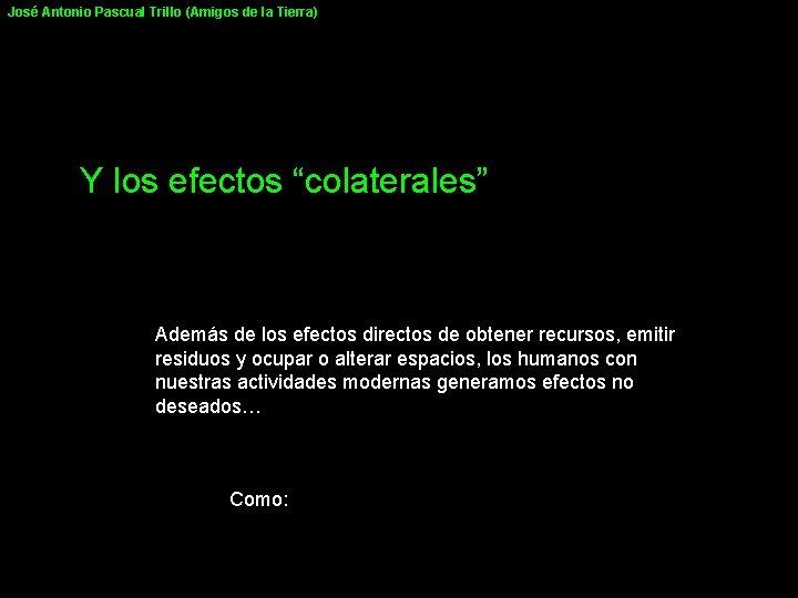"""José Antonio Pascual Trillo (Amigos de la Tierra) Y los efectos """"colaterales"""" Además de"""