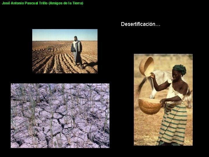 José Antonio Pascual Trillo (Amigos de la Tierra) Desertificación…