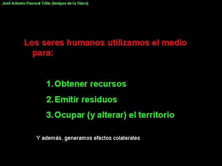 José Antonio Pascual Trillo (Amigos de la Tierra) Los seres humanos utilizamos el medio
