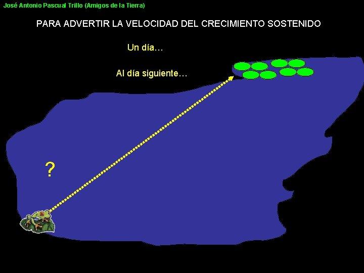 José Antonio Pascual Trillo (Amigos de la Tierra) PARA ADVERTIR LA VELOCIDAD DEL CRECIMIENTO