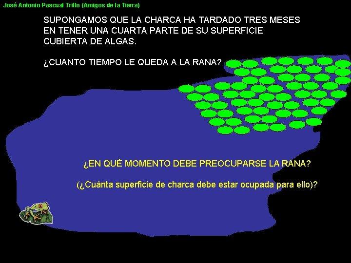 José Antonio Pascual Trillo (Amigos de la Tierra) SUPONGAMOS QUE LA CHARCA HA TARDADO