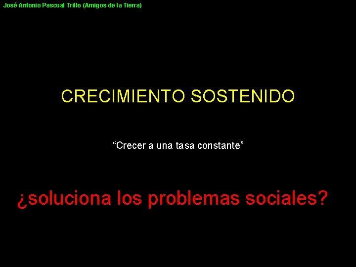 """José Antonio Pascual Trillo (Amigos de la Tierra) CRECIMIENTO SOSTENIDO """"Crecer a una tasa"""