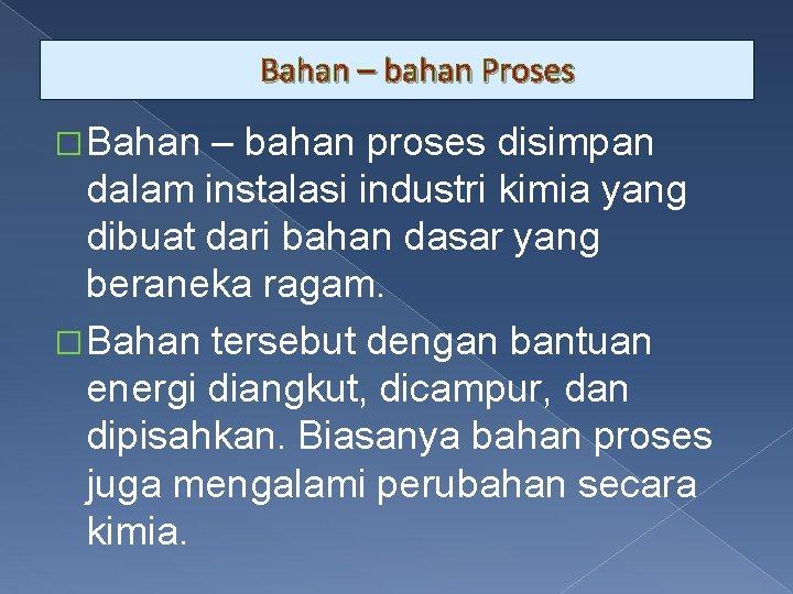 Bahan – bahan Proses � Bahan – bahan proses disimpan dalam instalasi industri kimia