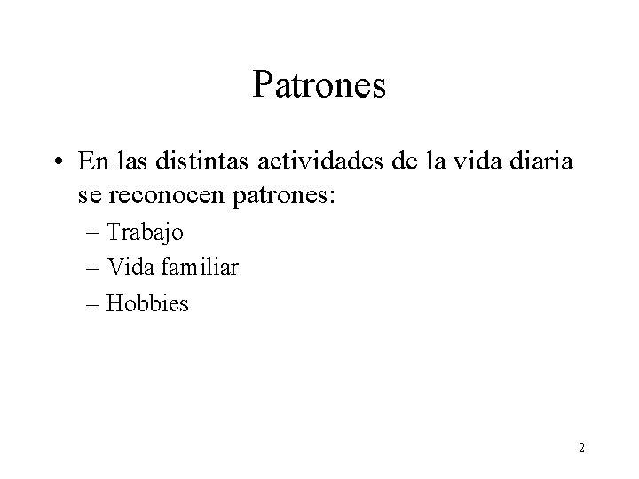 Patrones • En las distintas actividades de la vida diaria se reconocen patrones: –