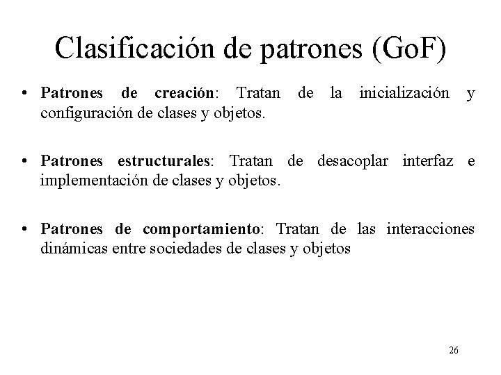 Clasificación de patrones (Go. F) • Patrones de creación: Tratan configuración de clases y