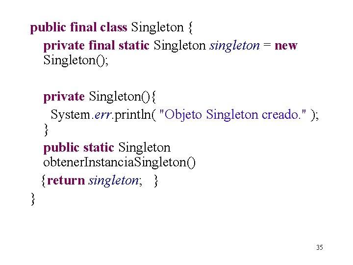 public final class Singleton { private final static Singleton singleton = new Singleton(); private