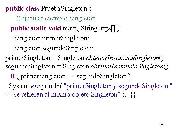 public class Prueba. Singleton { // ejecutar ejemplo Singleton public static void main( String
