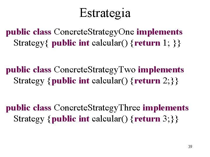 Estrategia public class Concrete. Strategy. One implements Strategy{ public int calcular() {return 1; }}