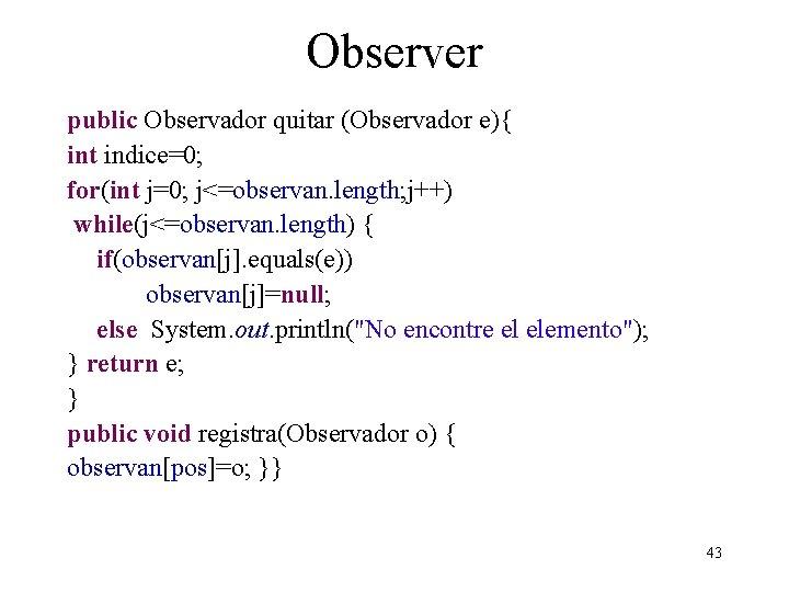 Observer public Observador quitar (Observador e){ int indice=0; for(int j=0; j<=observan. length; j++) while(j<=observan.