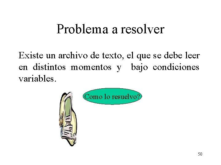 Problema a resolver Existe un archivo de texto, el que se debe leer en