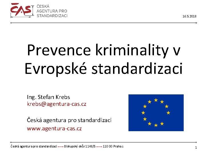 16. 5. 2018 Prevence kriminality v Evropské standardizaci Ing. Stefan Krebs krebs@agentura-cas. cz Česká