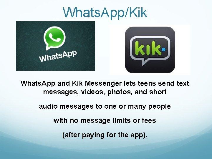 Whats. App/Kik Whats. App and Kik Messenger lets teens send text messages, videos, photos,