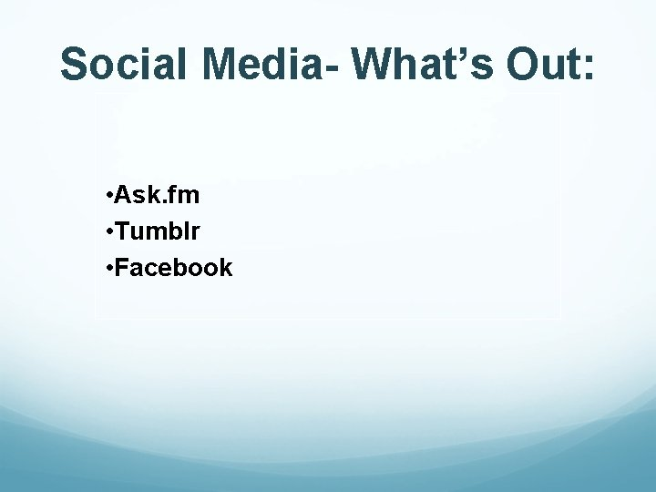 Social Media- What's Out: • Ask. fm • Tumblr • Facebook