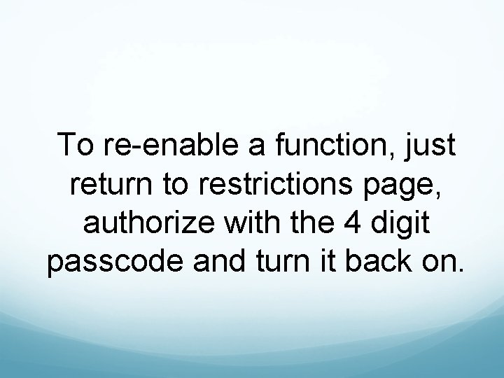 To re-enable a function, just return to restrictions page, authorize with the 4 digit
