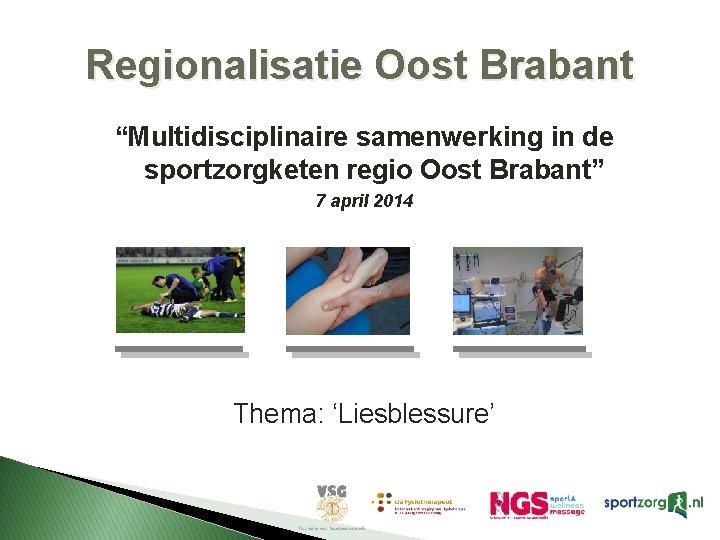 """Regionalisatie Oost Brabant """"Multidisciplinaire samenwerking in de sportzorgketen regio Oost Brabant"""" 7 april 2014"""