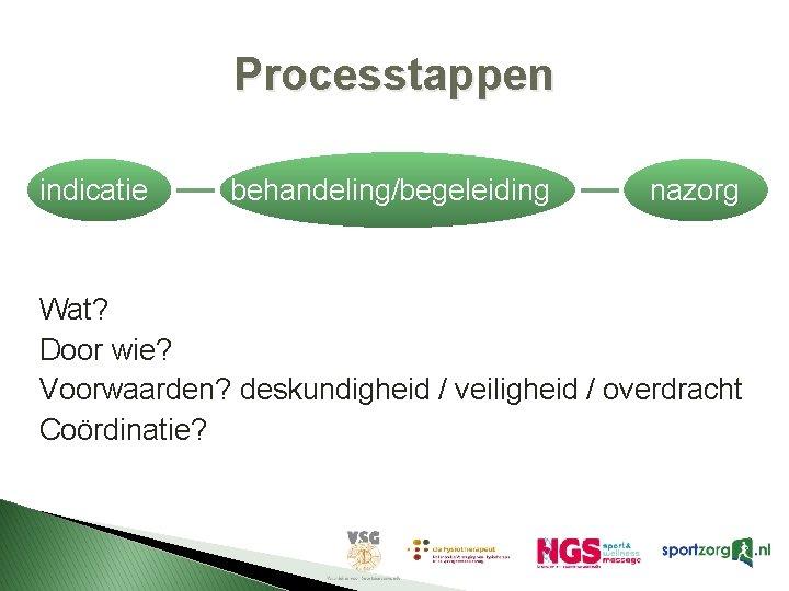 Processtappen indicatie behandeling/begeleiding nazorg Wat? Door wie? Voorwaarden? deskundigheid / veiligheid / overdracht Coördinatie?