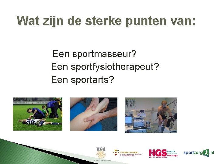 Wat zijn de sterke punten van: Een sportmasseur? Een sportfysiotherapeut? Een sportarts?