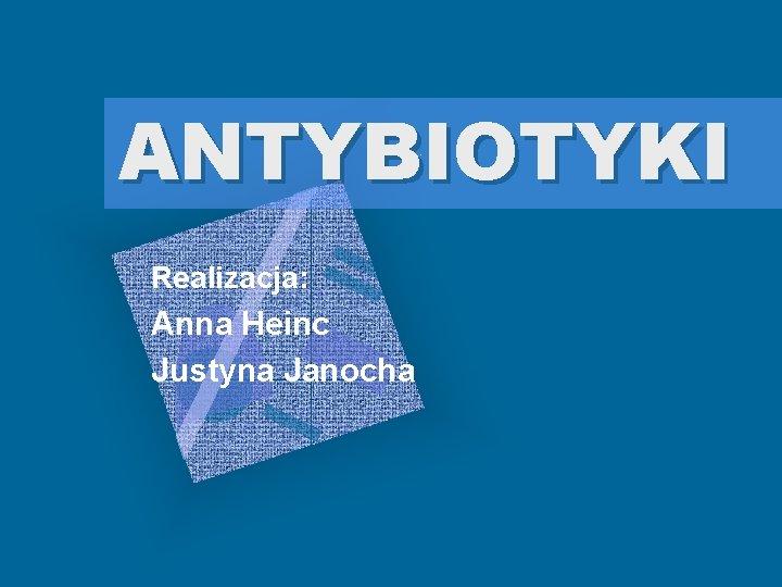 ANTYBIOTYKI Realizacja: Anna Heinc Justyna Janocha
