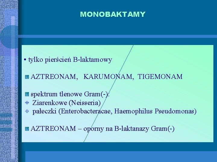 MONOBAKTAMY • tylko pierścień B-laktamowy AZTREONAM, KARUMONAM, TIGEMONAM spektrum tlenowe Gram(-): Ziarenkowe (Neisseria) pałeczki