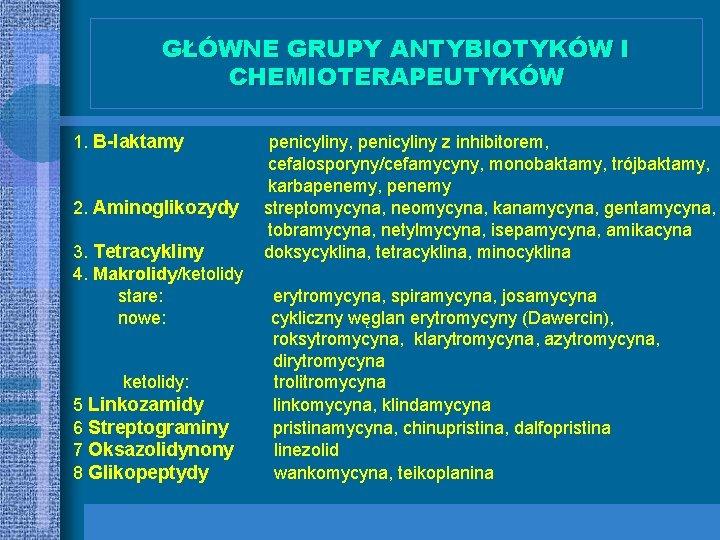 GŁÓWNE GRUPY ANTYBIOTYKÓW I CHEMIOTERAPEUTYKÓW 1. B-laktamy 2. Aminoglikozydy 3. Tetracykliny 4. Makrolidy/ketolidy stare: