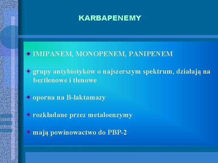 KARBAPENEMY IMIPANEM, MONOPENEM, PANIPENEM grupy antybiotyków o najszerszym spektrum, działają na beztlenowe i tlenowe
