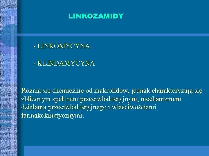 LINKOZAMIDY - LINKOMYCYNA - KLINDAMYCYNA Różnią się chemicznie od makrolidów, jednak charakteryzują się zbliżonym