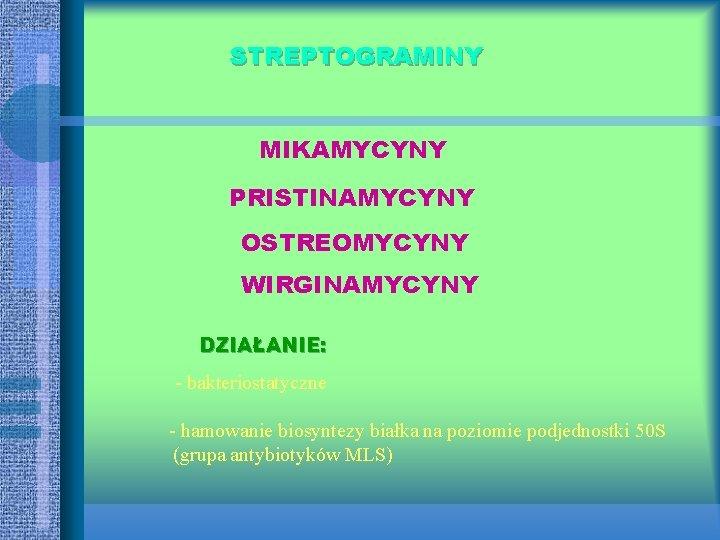 STREPTOGRAMINY MIKAMYCYNY PRISTINAMYCYNY OSTREOMYCYNY WIRGINAMYCYNY DZIAŁANIE: - bakteriostatyczne - hamowanie biosyntezy białka na poziomie