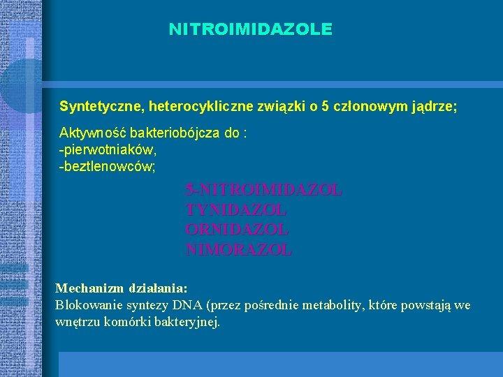 NITROIMIDAZOLE Syntetyczne, heterocykliczne związki o 5 członowym jądrze; Aktywność bakteriobójcza do : -pierwotniaków, -beztlenowców;