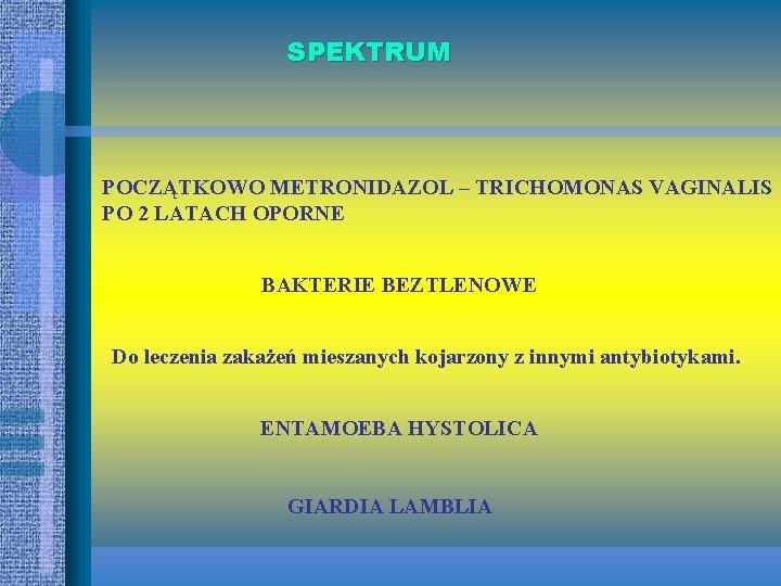 SPEKTRUM POCZĄTKOWO METRONIDAZOL – TRICHOMONAS VAGINALIS PO 2 LATACH OPORNE BAKTERIE BEZTLENOWE Do leczenia