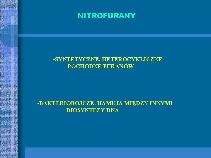 NITROFURANY -SYNTETYCZNE, HETEROCYKLICZNE POCHODNE FURANÓW -BAKTERIOBÓJCZE, HAMUJĄ MIĘDZY INNYMI BIOSYNTEZY DNA