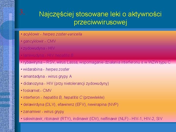 3. Najczęściej stosowane leki o aktywności przeciwwirusowej • acyklowir - herpes zoster-varicella • gancyklowir