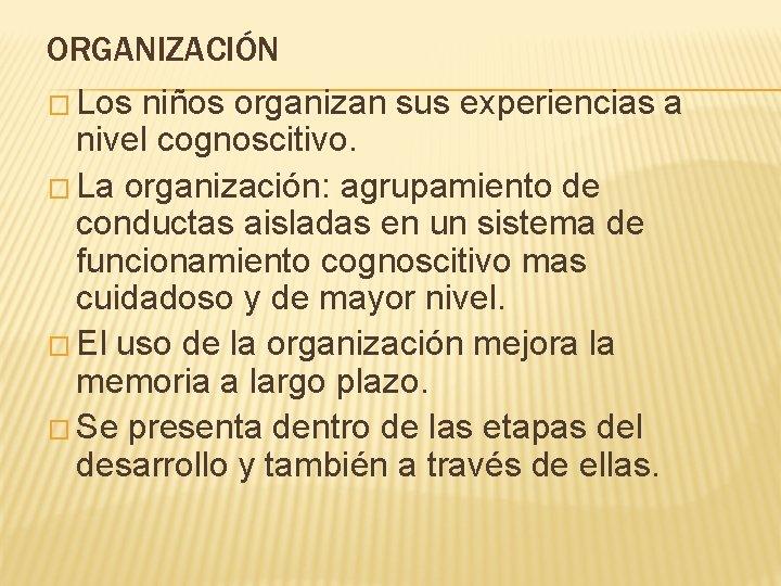 ORGANIZACIÓN � Los niños organizan sus experiencias a nivel cognoscitivo. � La organización: agrupamiento