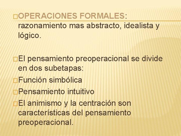 �OPERACIONES FORMALES: razonamiento mas abstracto, idealista y lógico. �El pensamiento preoperacional se divide en