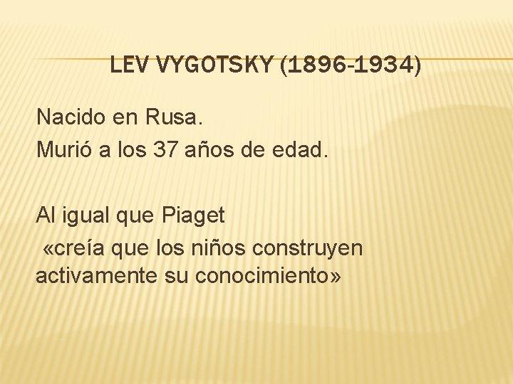 LEV VYGOTSKY (1896 -1934) Nacido en Rusa. Murió a los 37 años de edad.