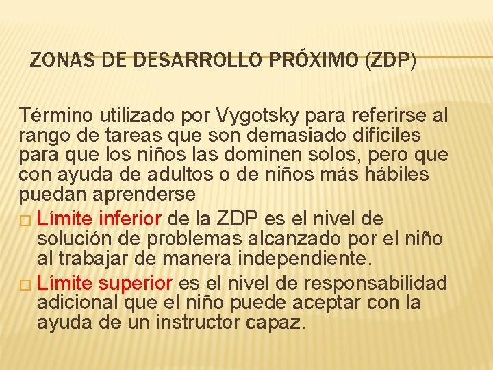 ZONAS DE DESARROLLO PRÓXIMO (ZDP) Término utilizado por Vygotsky para referirse al rango de