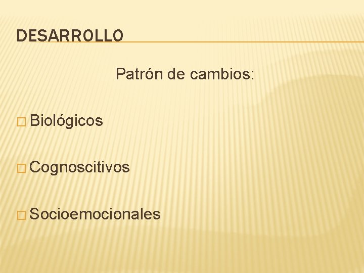DESARROLLO Patrón de cambios: � Biológicos � Cognoscitivos � Socioemocionales