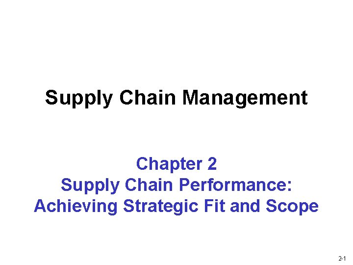 Supply Chain Management Chapter 2 Supply Chain Performance: Achieving Strategic Fit and Scope 2