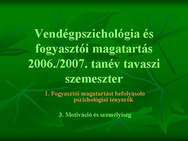 Vendégpszichológia és fogyasztói magatartás 2006. /2007. tanév tavaszi szemeszter I. Fogyasztói magatartást befolyásoló pszichológiai